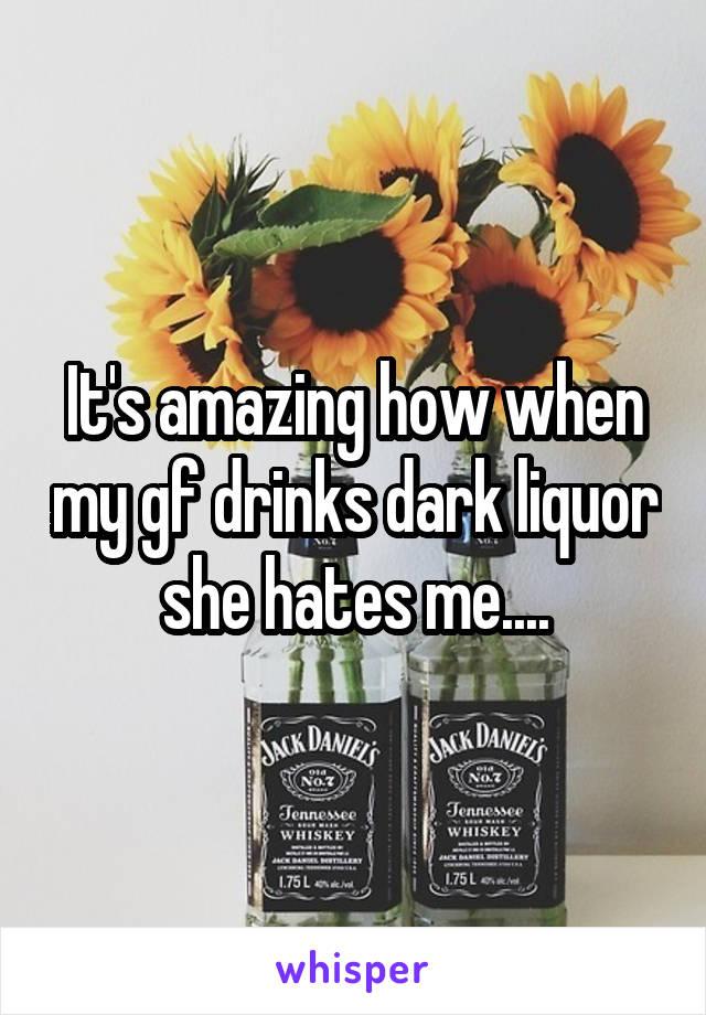 It's amazing how when my gf drinks dark liquor she hates me....