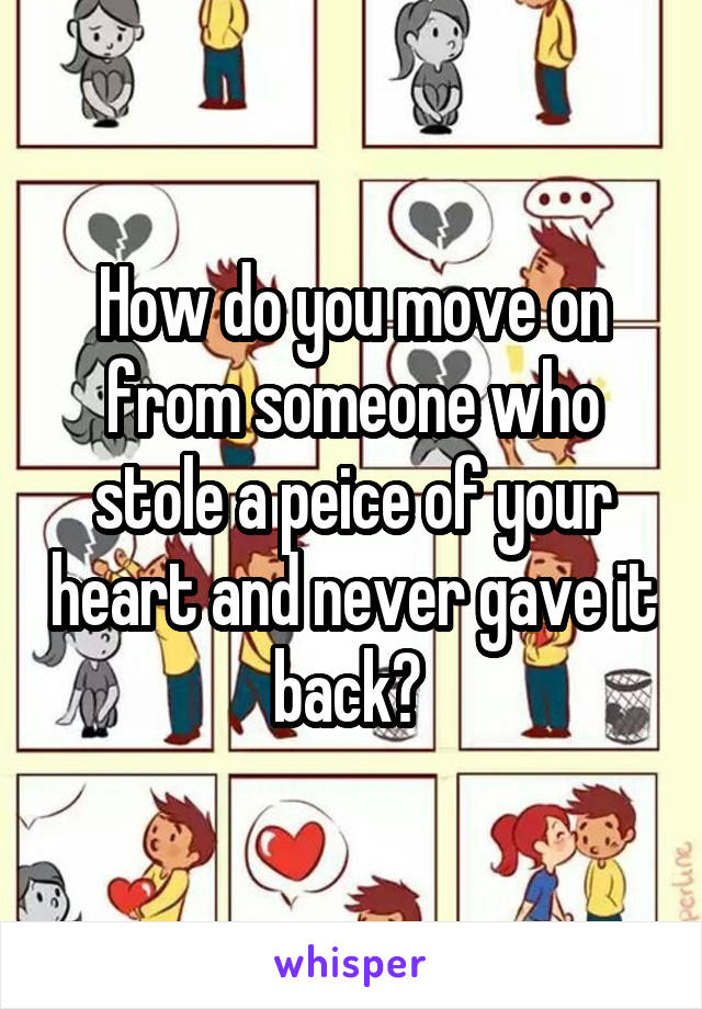 How do you move on from someone who stole a peice of your heart and never gave it back?
