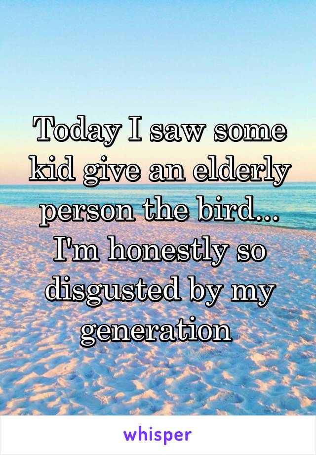 Today I saw some kid give an elderly person the bird... I'm honestly so disgusted by my generation