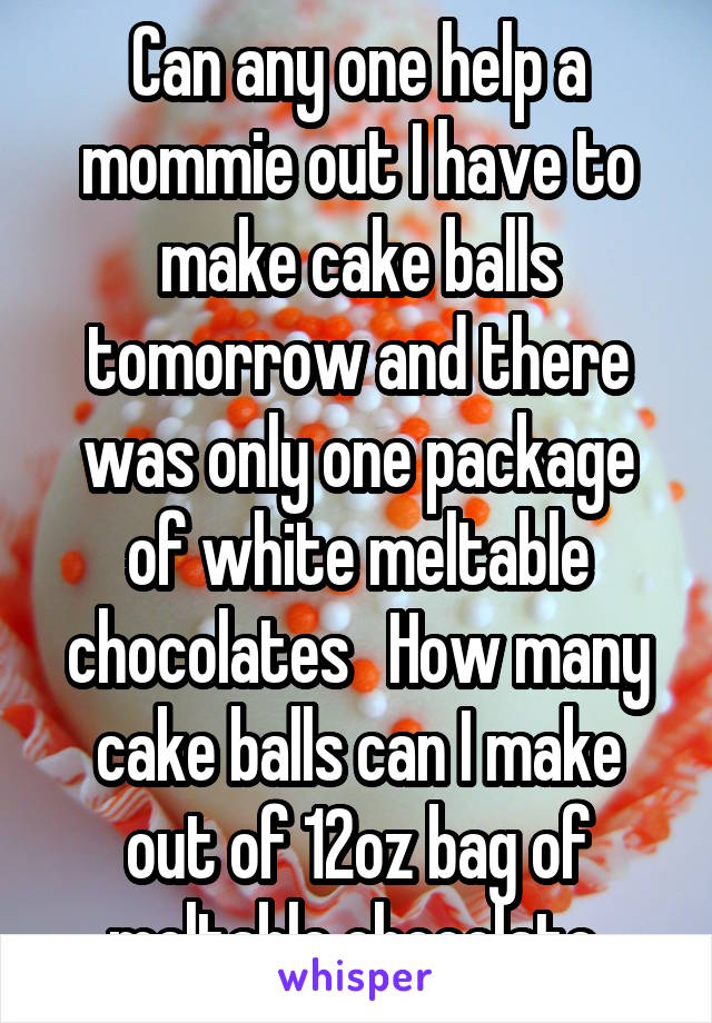 Can any one help a mommie out I have to make cake balls tomorrow and there was only one package of white meltable chocolates   How many cake balls can I make out of 12oz bag of meltable chocolate