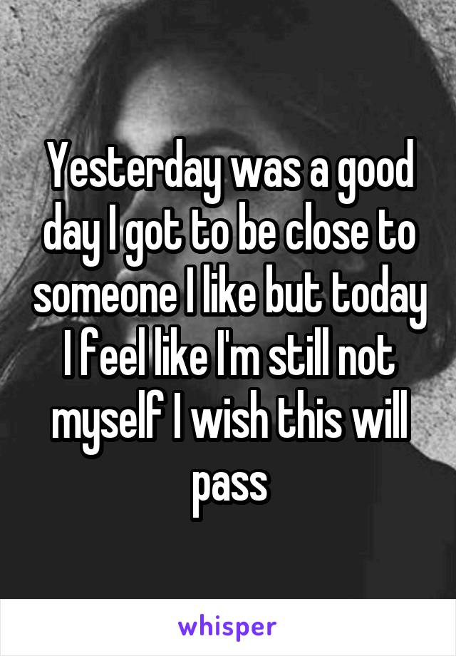 Yesterday was a good day I got to be close to someone I like but today I feel like I'm still not myself I wish this will pass