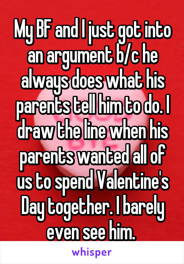 My BF and I just got into an argument b/c he always does what his parents tell him to do. I draw the line when his parents wanted all of us to spend Valentine's Day together. I barely even see him.