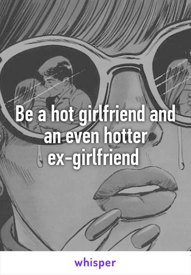 Be a hot girlfriend and an even hotter ex-girlfriend