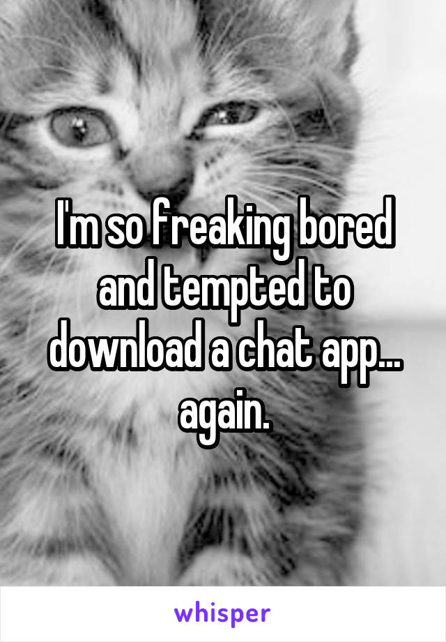 I'm so freaking bored and tempted to download a chat app... again.