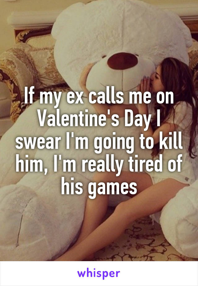 If my ex calls me on Valentine's Day I swear I'm going to kill him, I'm really tired of his games