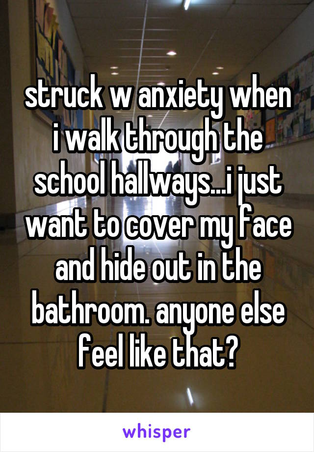 struck w anxiety when i walk through the school hallways...i just want to cover my face and hide out in the bathroom. anyone else feel like that?