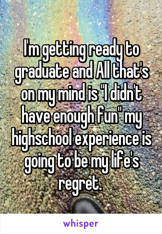 "I'm getting ready to graduate and All that's on my mind is ""I didn't have enough fun"" my highschool experience is going to be my life's regret."