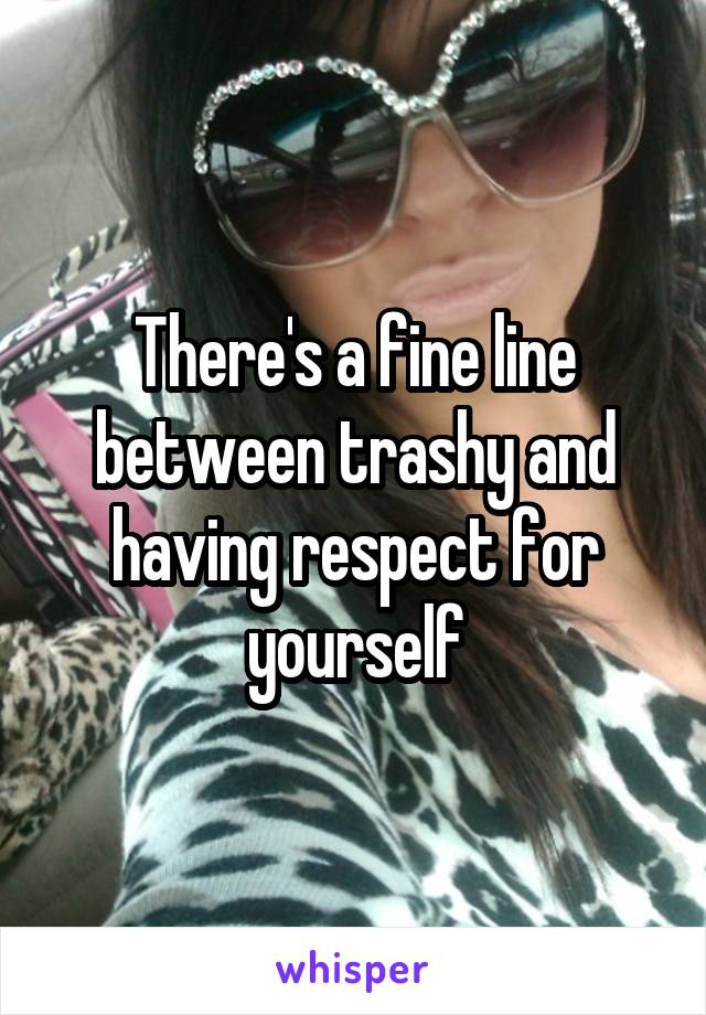 There's a fine line between trashy and having respect for yourself
