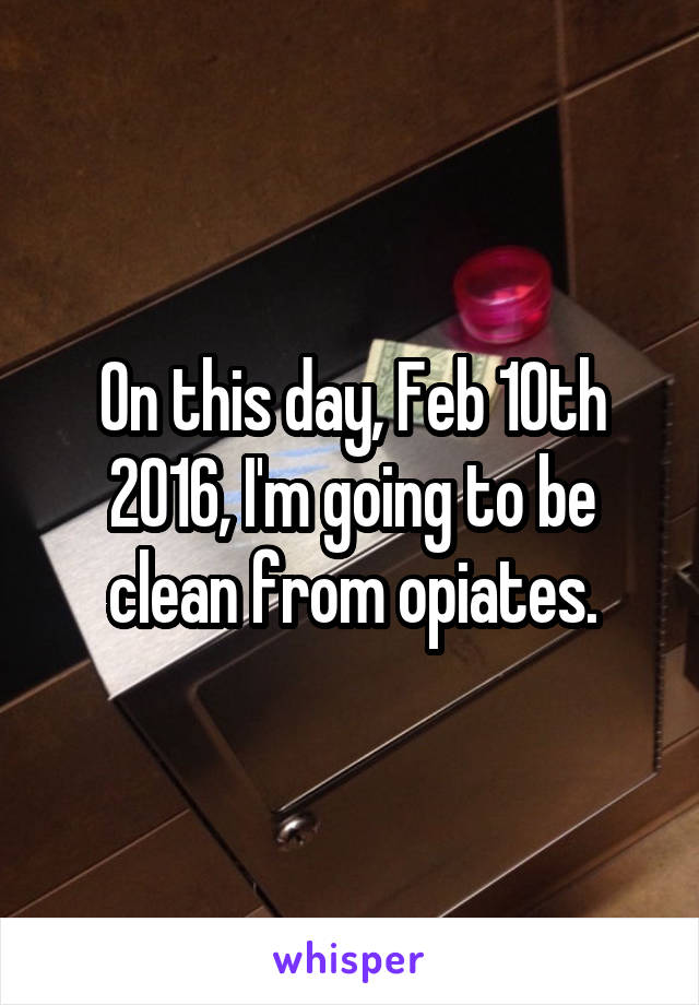 On this day, Feb 10th 2016, I'm going to be clean from opiates.
