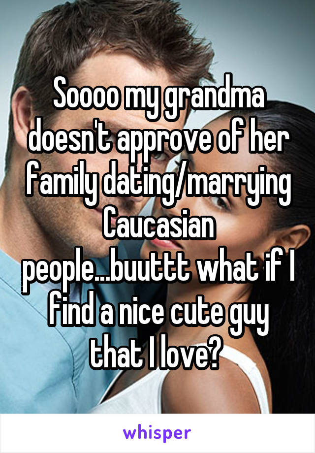 Soooo my grandma doesn't approve of her family dating/marrying Caucasian people...buuttt what if I find a nice cute guy that I love?