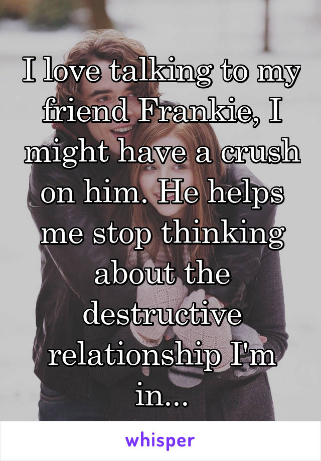 I love talking to my friend Frankie, I might have a crush on him. He helps me stop thinking about the destructive relationship I'm in...