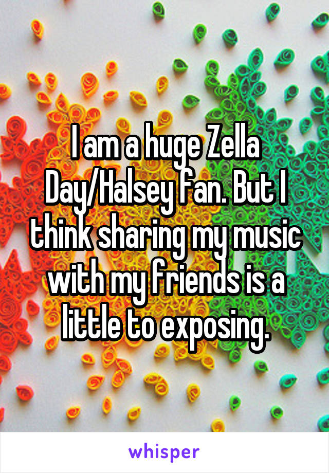 I am a huge Zella Day/Halsey fan. But I think sharing my music with my friends is a little to exposing.