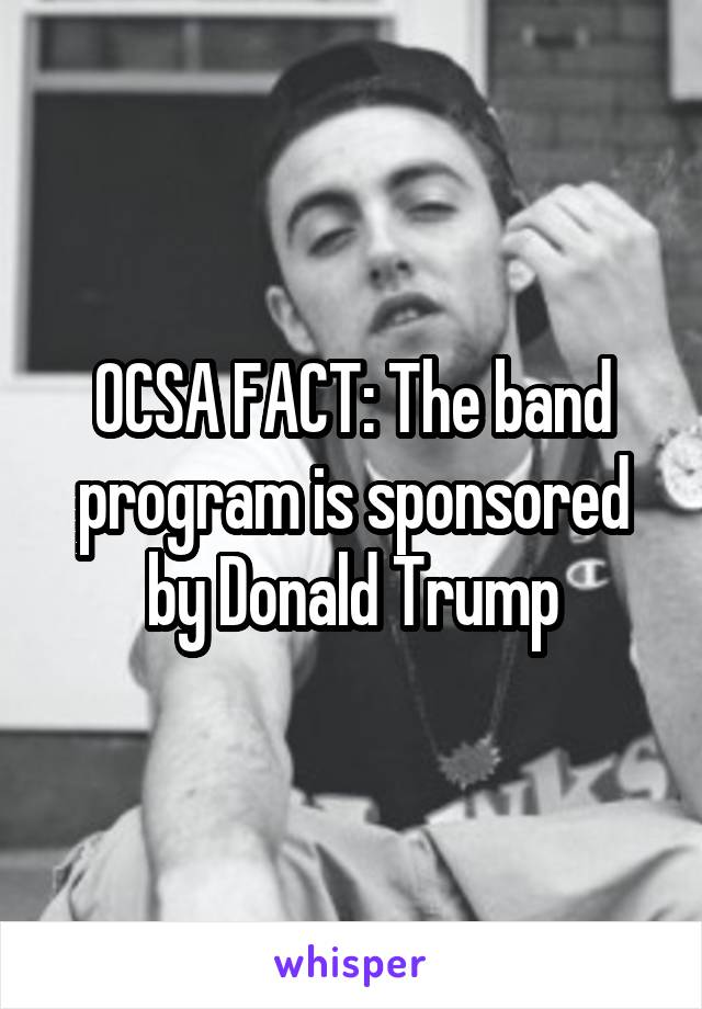 OCSA FACT: The band program is sponsored by Donald Trump