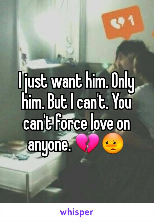I just want him. Only him. But I can't. You can't force love on anyone. 💔😳