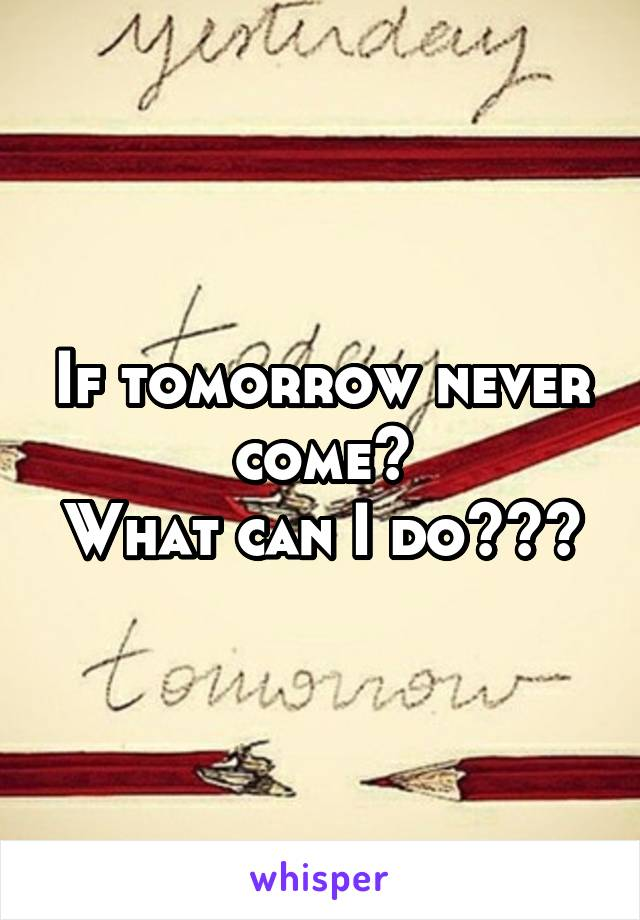 If tomorrow never come? What can I do???