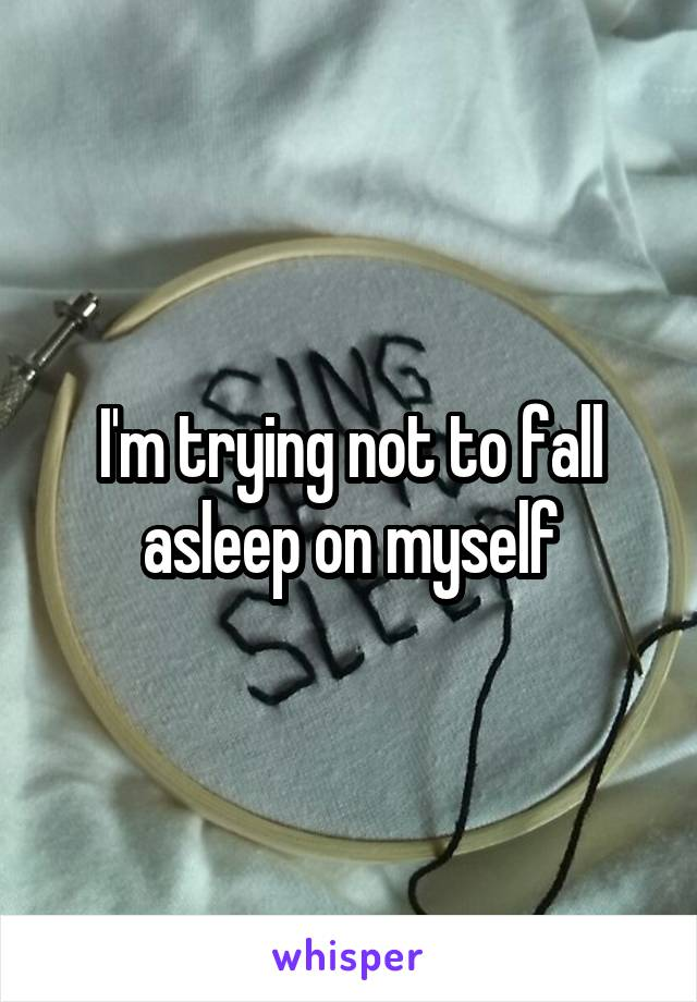 I'm trying not to fall asleep on myself