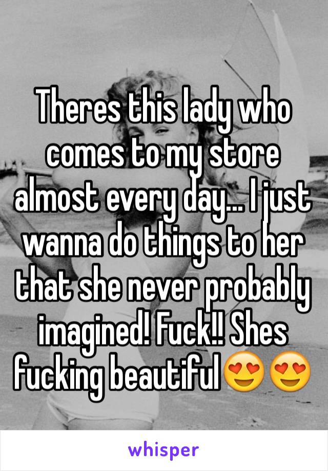 Theres this lady who comes to my store almost every day... I just wanna do things to her that she never probably imagined! Fuck!! Shes fucking beautiful😍😍