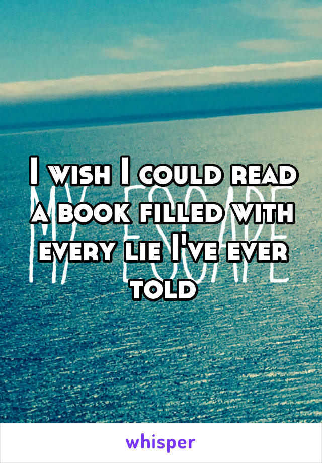 I wish I could read a book filled with every lie I've ever told