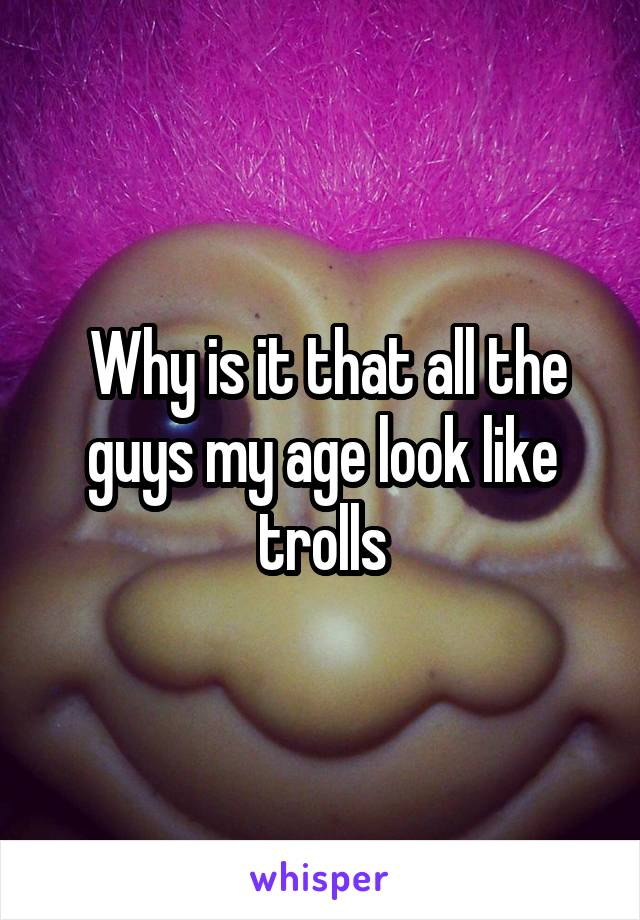Why is it that all the guys my age look like trolls