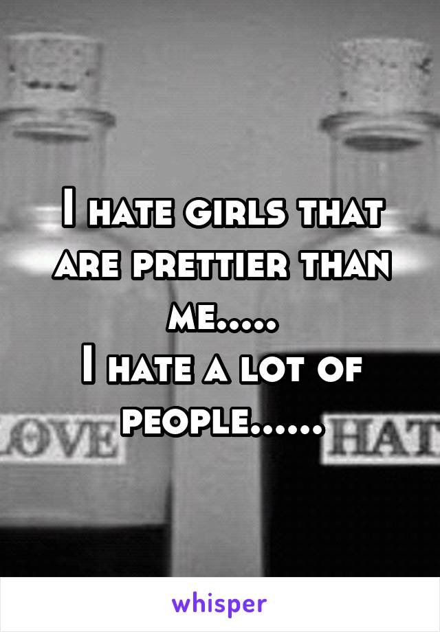 I hate girls that are prettier than me..... I hate a lot of people......