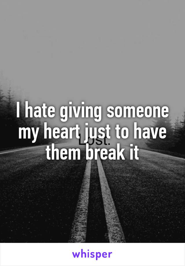 I hate giving someone my heart just to have them break it