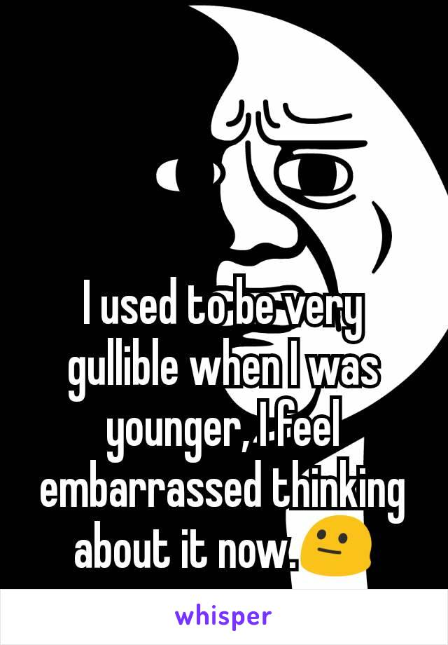 I used to be very gullible when I was younger, I feel embarrassed thinking about it now.😐