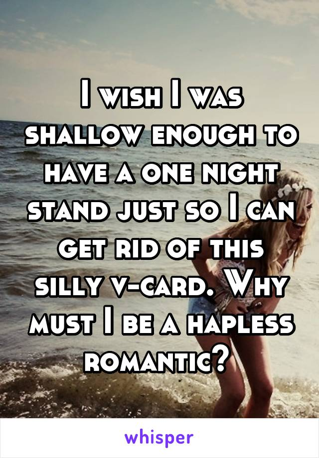 I wish I was shallow enough to have a one night stand just so I can get rid of this silly v-card. Why must I be a hapless romantic?
