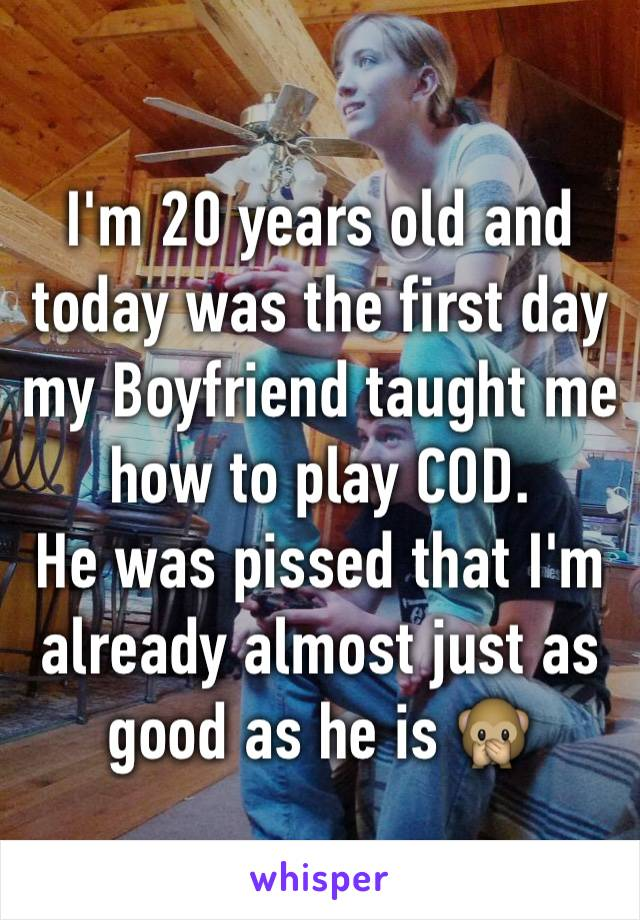 I'm 20 years old and today was the first day my Boyfriend taught me how to play COD. He was pissed that I'm already almost just as good as he is 🙊