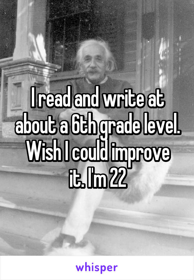 I read and write at about a 6th grade level. Wish I could improve it. I'm 22