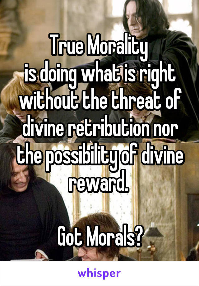 True Morality  is doing what is right without the threat of divine retribution nor the possibility of divine reward.   Got Morals?