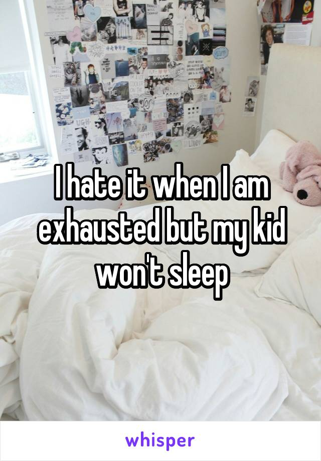I hate it when I am exhausted but my kid won't sleep