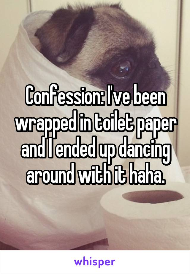 Confession: I've been wrapped in toilet paper and I ended up dancing around with it haha.