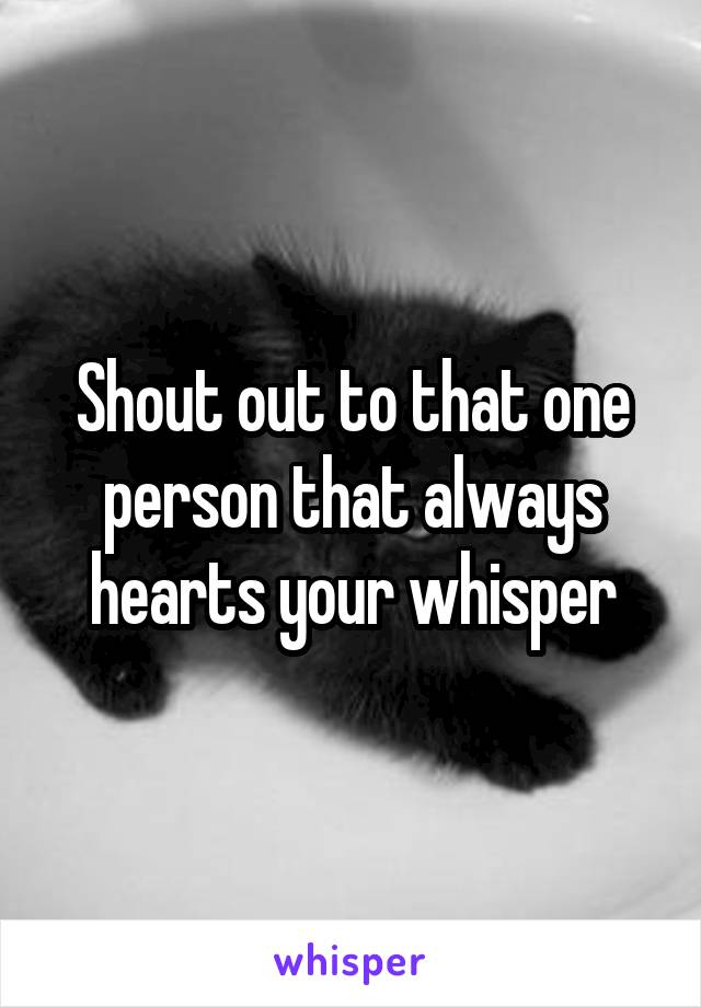 Shout out to that one person that always hearts your whisper