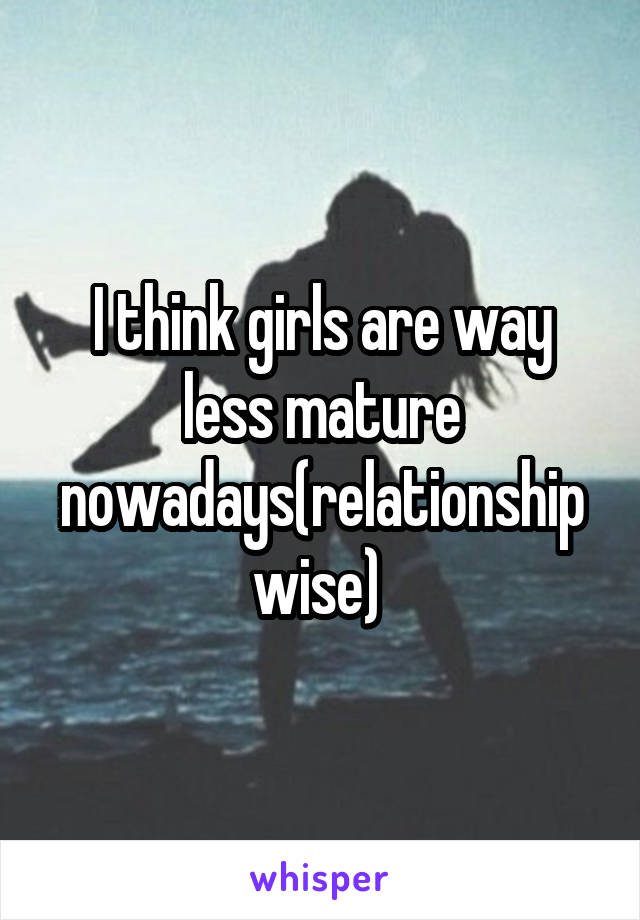 I think girls are way less mature nowadays(relationship wise)