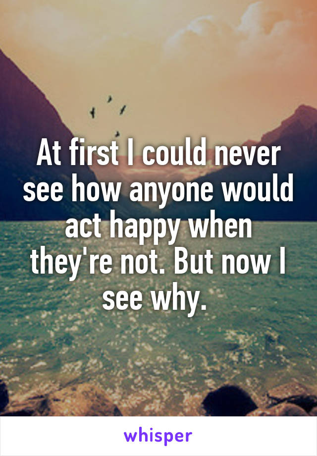 At first I could never see how anyone would act happy when they're not. But now I see why.