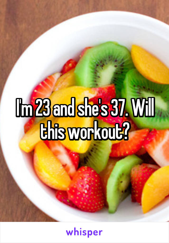 I'm 23 and she's 37. Will this workout?