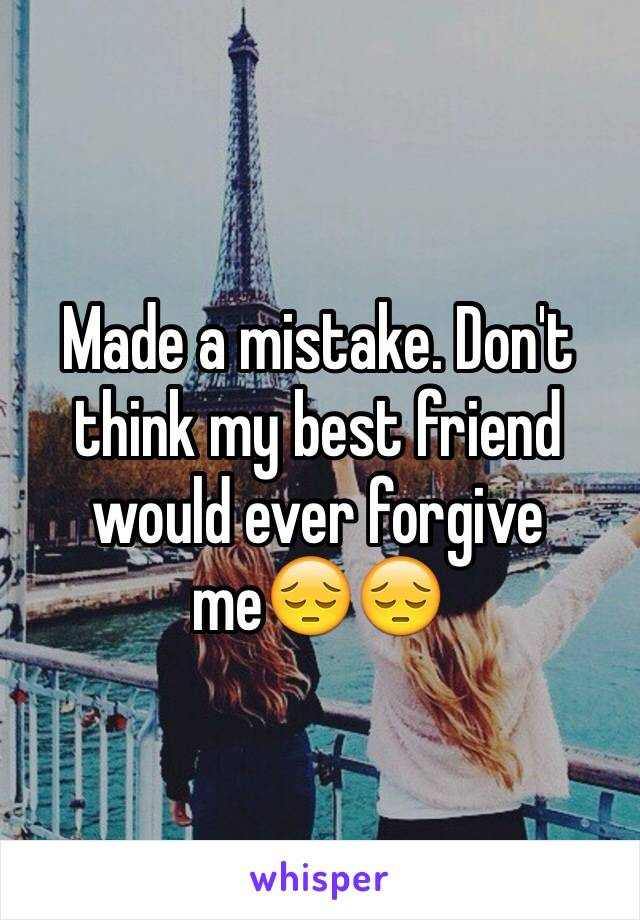Made a mistake. Don't think my best friend would ever forgive me😔😔