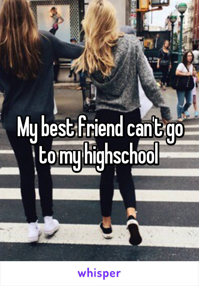 My best friend can't go to my highschool