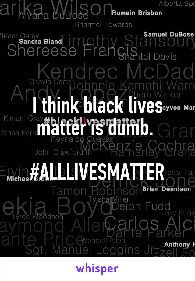 I think black lives matter is dumb.   #ALLLIVESMATTER