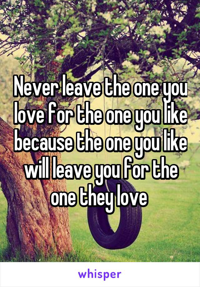 Never leave the one you love for the one you like because the one you like will leave you for the one they love