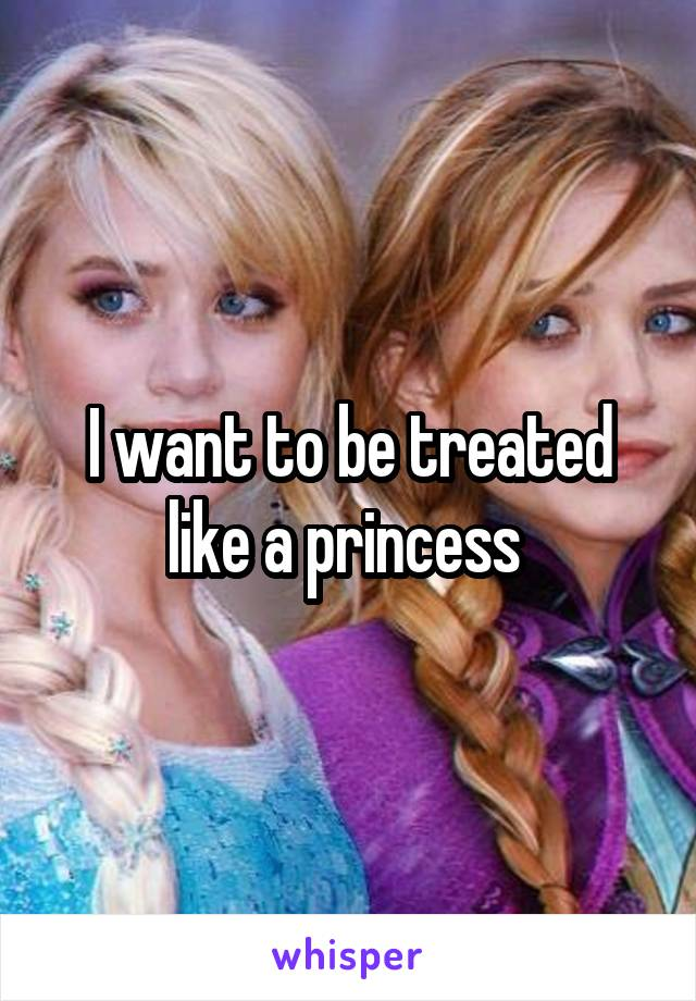 I want to be treated like a princess