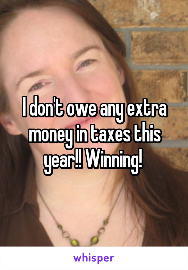I don't owe any extra money in taxes this year!! Winning!