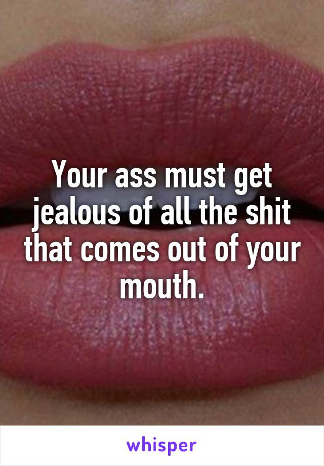 Your ass must get jealous of all the shit that comes out of your mouth.