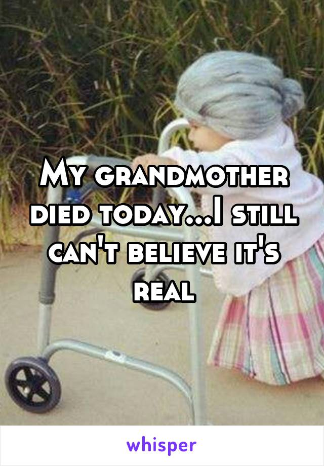 My grandmother died today...I still can't believe it's real