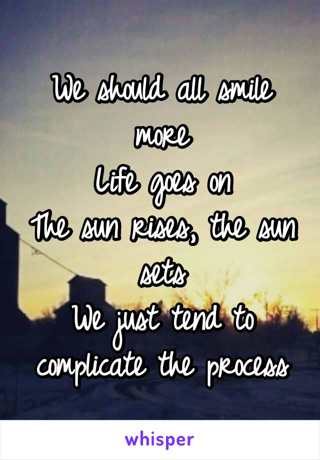 We should all smile more Life goes on The sun rises, the sun sets We just tend to complicate the process