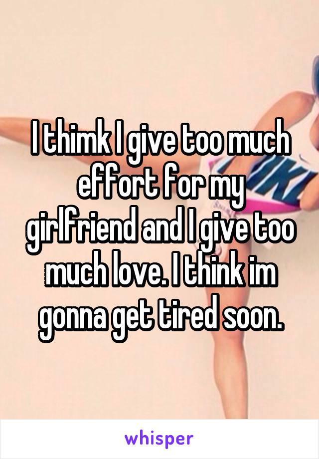 I thimk I give too much effort for my girlfriend and I give too much love. I think im gonna get tired soon.