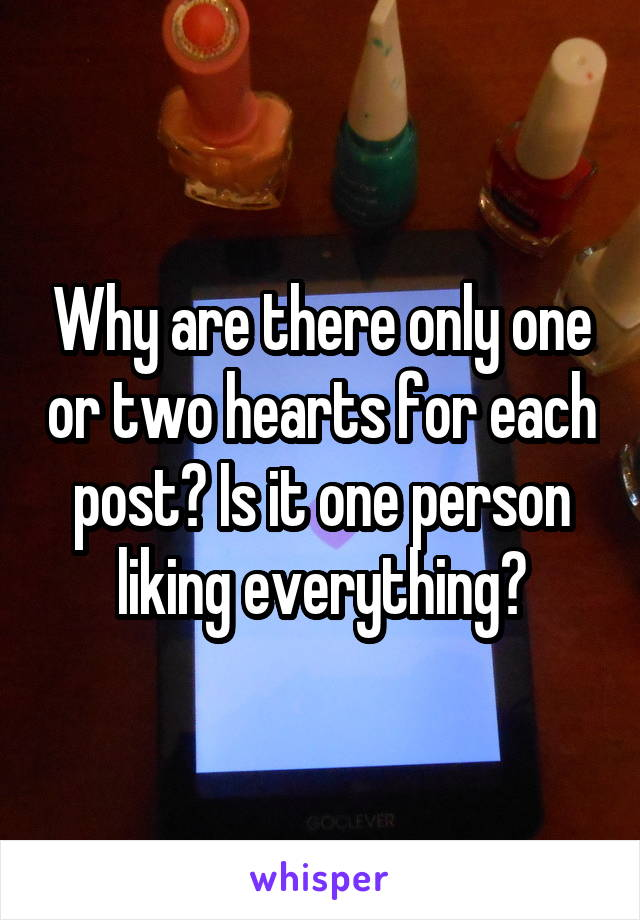 Why are there only one or two hearts for each post? Is it one person liking everything?
