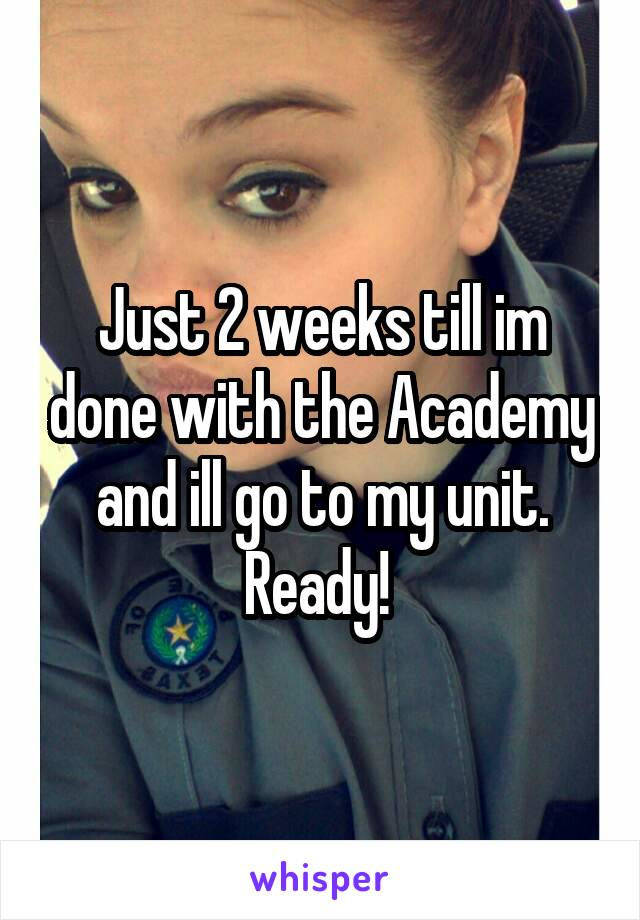Just 2 weeks till im done with the Academy and ill go to my unit. Ready!