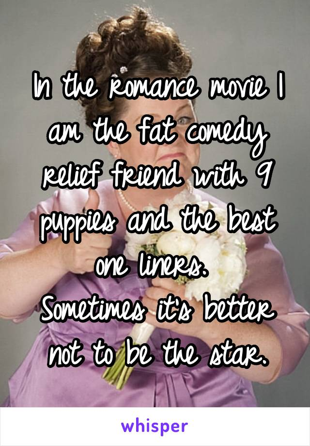 In the romance movie I am the fat comedy relief friend with 9 puppies and the best one liners.  Sometimes it's better not to be the star.
