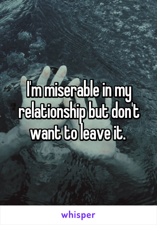I'm miserable in my relationship but don't want to leave it.